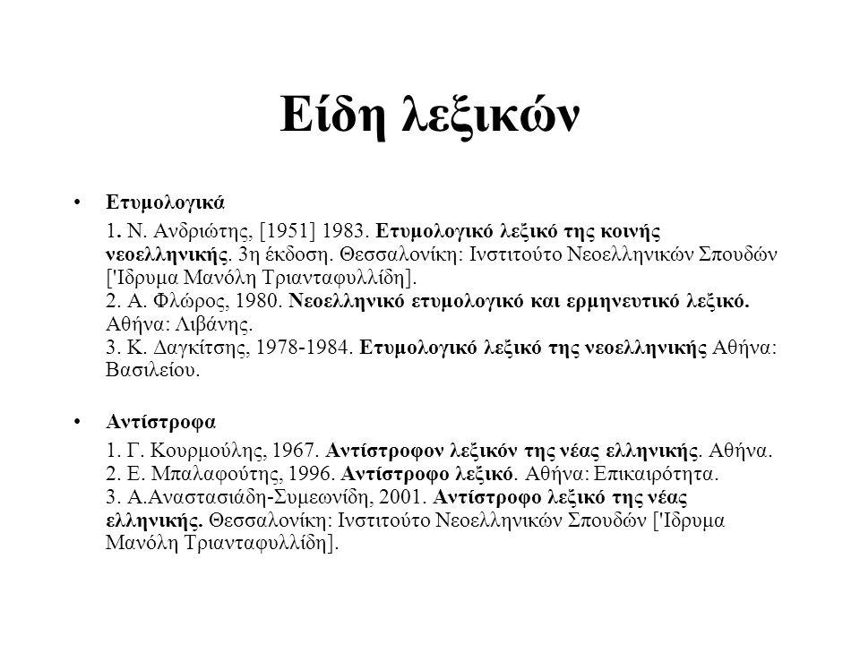 Είδη λεξικών Ετυμολογικά 1. N. Aνδριώτης, [1951] 1983. Eτυμολογικό λεξικό της κοινής νεοελληνικής. 3η έκδοση. Θεσσαλονίκη: Iνστιτούτο Nεοελληνικών Σπο