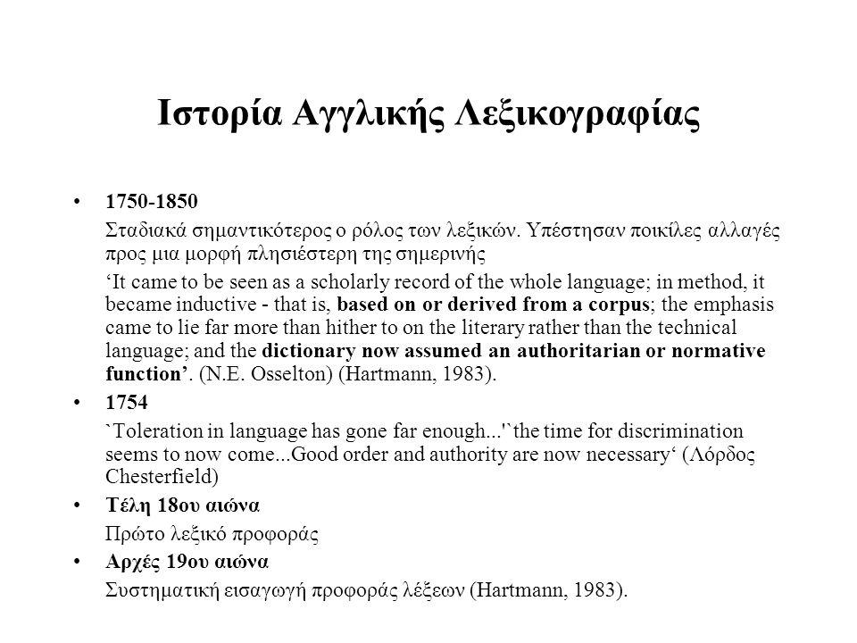 Ιστορία Aγγλικής Λεξικογραφίας Μετά το 1850 Oxford English Dictionary από μέλη της Φιλολογικής Εταιρείας Ο λεξικογράφος είναι ο «ιστορικός» της γλώσσας: επιστημονική μελέτη της ιστορίας κάθε λέξης 20ος αιώνας Επιλογή λημμάτων καθορίζεται από πρακτικές ανάγκες: συχνότητα χρήσης Χρήση υπολογιστικών μεθόδων και εργαλείων καταγραφής και αποθήκευσης αποσπασμάτων Λεξικά ηλεκτρονικής μορφής The marriage of computers and the OED enhances end user access & simplifies basic publishing needs, but computerization can also result in more effective lexicography (Computerization of Lexicographical Activity on the New Oxford English Dictionary, D.