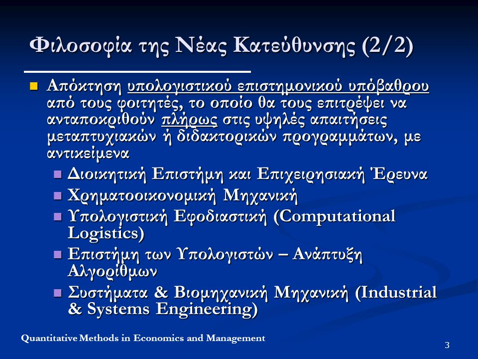 4 Quantitative Methods in Economics and Management Στόχοι της Νέας Κατεύθυνσης (1/2) Σχεδιασμός και υλοποίηση των αποφάσεων και της στρατηγικής ενός οργανισμού/επιχείρησης /βιομηχανίας, λαμβάνοντας υπόψη ποσοτικά μοντέλα και ποσοτικές μεθοδολογίες λήψης αποφάσεων όπως Σχεδιασμός και υλοποίηση των αποφάσεων και της στρατηγικής ενός οργανισμού/επιχείρησης /βιομηχανίας, λαμβάνοντας υπόψη ποσοτικά μοντέλα και ποσοτικές μεθοδολογίες λήψης αποφάσεων όπως Αλγόριθμοι Βελτιστοποίησης (Optimization) Αλγόριθμοι Βελτιστοποίησης (Optimization) Προσομοίωση (Simulation) Προσομοίωση (Simulation) Στατιστική (Statistics) Στατιστική (Statistics) Εμπέδωση των Ποσοτικών Μεθόδων από τους φοιτητές μέσω Εφαρμογών Περιπτώσεων Εμπέδωση των Ποσοτικών Μεθόδων από τους φοιτητές μέσω Εφαρμογών Περιπτώσεων