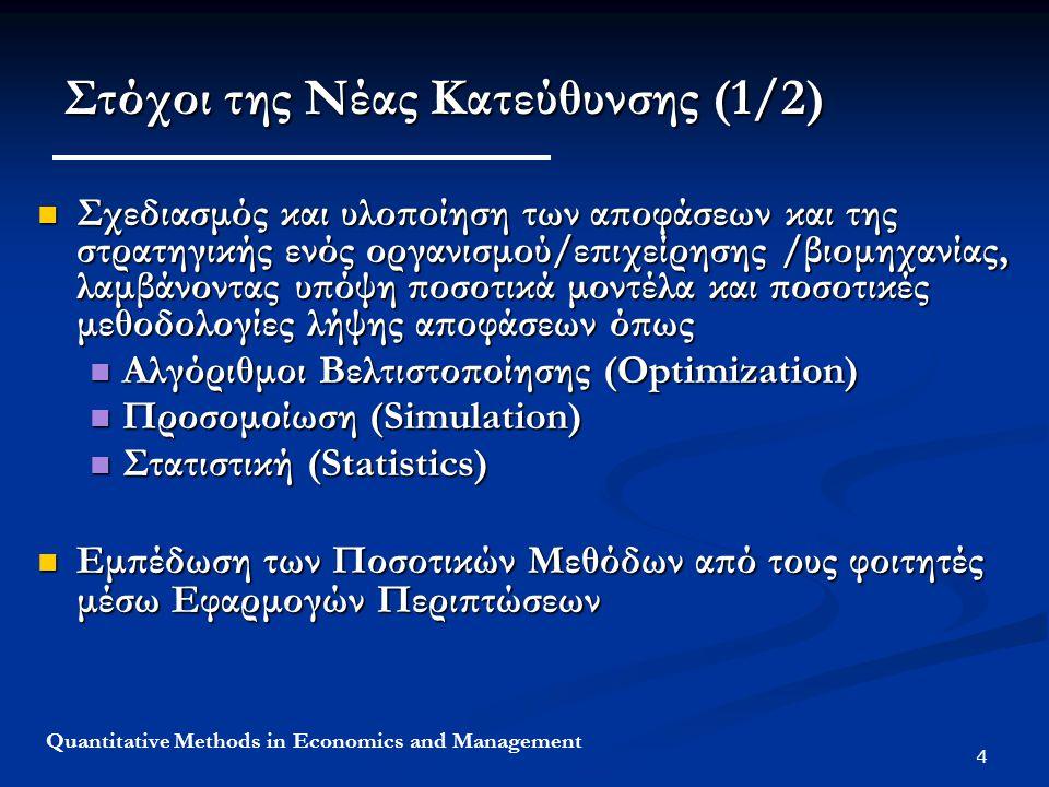 5 Quantitative Methods in Economics and Management Στόχοι της Νέας Κατεύθυνσης (2/2) ΠΟΣΟΤΙΚΕΣ ΜΕΘΟΔΟΙ ΧΡΗΜΑΤΟΙΚΟΝΟΜΙΚΑ ΠΡΟΓΡΑΜΜΑΤΙΣΜΟΣ ΠΑΡΑΓΩΓΗΣ LOGISTICS - ΠΑΡΑΓΩΓΗ ΔΙΟΙΚΗΣΗ ΥΠΗΡΕΣΙΩΝ ΧΡΗΜΑΤΟΟΙΚΟΝΟΜΙΚΑ ΔΙΟΙΚΗΣΗ ΑΝΘΡΩΠΙΝΟΥ ΔΥΝΑΜΙΚΟΥ Βελτιστοποίηση - Αλγόριθμοι Προσομοίωση (Simulation) Στατιστική