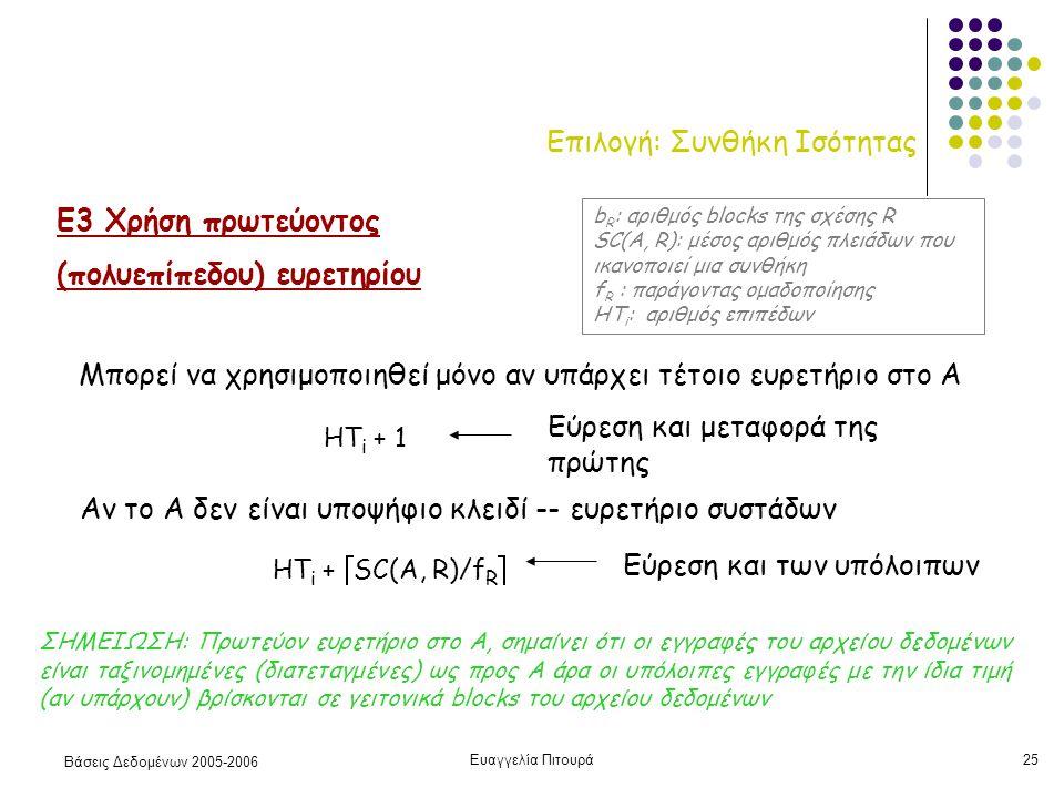 Βάσεις Δεδομένων 2005-2006 Ευαγγελία Πιτουρά25 Επιλογή: Συνθήκη Ισότητας Ε3 Χρήση πρωτεύοντος (πολυεπίπεδου) ευρετηρίου Μπορεί να χρησιμοποιηθεί μόνο αν υπάρχει τέτοιο ευρετήριο στο Α HT i + 1 Εύρεση και μεταφορά της πρώτης HT i +  SC(A, R)/f R  Αν το Α δεν είναι υποψήφιο κλειδί -- ευρετήριο συστάδων b R : αριθμός blocks της σχέσης R SC(A, R): μέσος αριθμός πλειάδων που ικανοποιεί μια συνθήκη f R : παράγοντας ομαδοποίησης HT i : αριθμός επιπέδων ΣΗΜΕΙΩΣΗ: Πρωτεύον ευρετήριο στο Α, σημαίνει ότι οι εγγραφές του αρχείου δεδομένων είναι ταξινομημένες (διατεταγμένες) ως προς Α άρα οι υπόλοιπες εγγραφές με την ίδια τιμή (αν υπάρχουν) βρίσκονται σε γειτονικά blocks του αρχείου δεδομένων Εύρεση και των υπόλοιπων