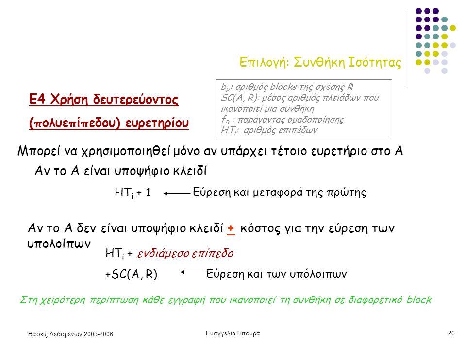 Βάσεις Δεδομένων 2005-2006 Ευαγγελία Πιτουρά26 Επιλογή: Συνθήκη Ισότητας Ε4 Χρήση δευτερεύοντος (πολυεπίπεδου) ευρετηρίου Μπορεί να χρησιμοποιηθεί μόνο αν υπάρχει τέτοιο ευρετήριο στο Α HT i + 1 HT i + ενδιάμεσο επίπεδο +SC(A, R) Αν το Α δεν είναι υποψήφιο κλειδί + κόστος για την εύρεση των υπολοίπων Αν το Α είναι υποψήφιο κλειδί Στη χειρότερη περίπτωση κάθε εγγραφή που ικανοπoιεί τη συνθήκη σε διαφορετικό block b R : αριθμός blocks της σχέσης R SC(A, R): μέσος αριθμός πλειάδων που ικανοποιεί μια συνθήκη f R : παράγοντας ομαδοποίησης HT i : αριθμός επιπέδων Εύρεση και μεταφορά της πρώτης Εύρεση και των υπόλοιπων