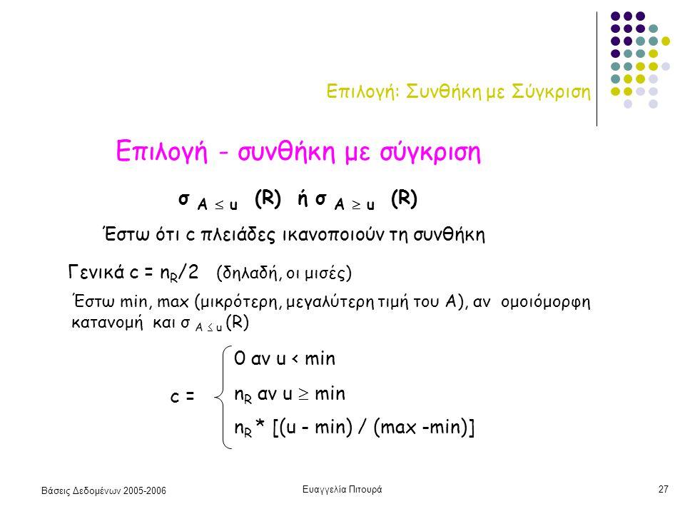 Βάσεις Δεδομένων 2005-2006 Ευαγγελία Πιτουρά27 Επιλογή: Συνθήκη με Σύγκριση Επιλογή - συνθήκη με σύγκριση σ Α  u (R) ή σ Α  u (R) Έστω ότι c πλειάδες ικανοποιούν τη συνθήκη Γενικά c = n R /2 (δηλαδή, οι μισές) Έστω min, max (μικρότερη, μεγαλύτερη τιμή του Α), αν ομοιόμορφη κατανομή και σ Α  u (R) c = 0 αν u < min n R αν u  min n R * [(u - min) / (max -min)]