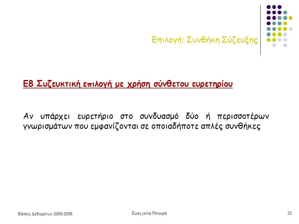 Βάσεις Δεδομένων 2005-2006 Ευαγγελία Πιτουρά33 Επιλογή: Συνθήκη Σύζευξης Ε8 Συζευκτική επιλογή με χρήση σύνθετου ευρετηρίου Αν υπάρχει ευρετήριο στο συνδυασμό δύο ή περισσοτέρων γνωρισμάτων που εμφανίζονται σε οποιαδήποτε απλές συνθήκες