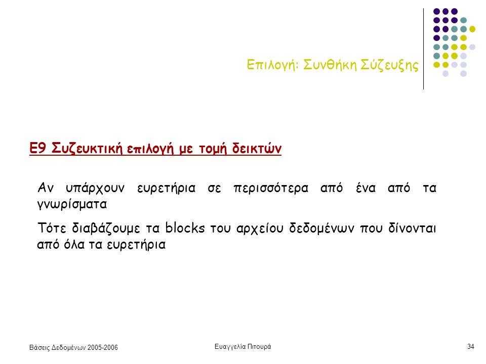 Βάσεις Δεδομένων 2005-2006 Ευαγγελία Πιτουρά34 Επιλογή: Συνθήκη Σύζευξης Ε9 Συζευκτική επιλογή με τομή δεικτών Αν υπάρχουν ευρετήρια σε περισσότερα από ένα από τα γνωρίσματα Τότε διαβάζουμε τα blocks του αρχείου δεδομένων που δίνονται από όλα τα ευρετήρια
