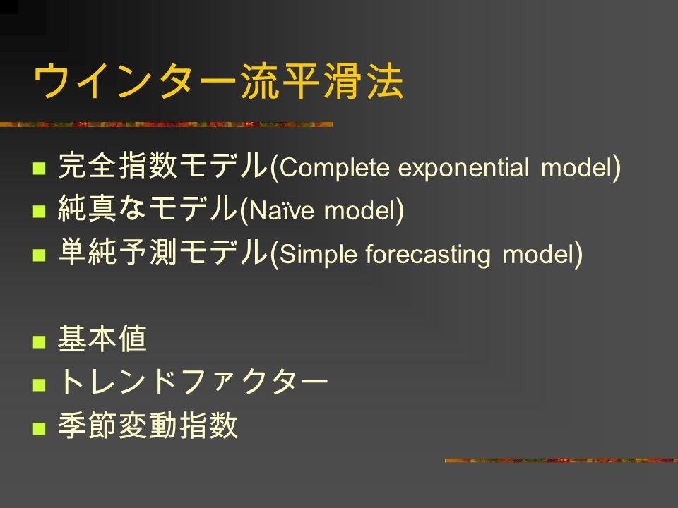 ウインター流平滑法 完全指数モデル ( Complete exponential model ) 純真なモデル ( Na ï ve model ) 単純予測モデル ( Simple forecasting model ) 基本値 トレンドファクター 季節変動指数