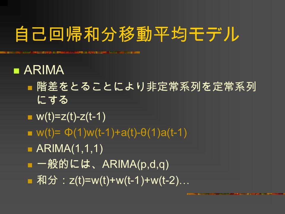 自己回帰和分移動平均モデル ARIMA 階差をとることにより非定常系列を定常系列 にする w(t)=z(t)-z(t-1) w(t)= Φ(1)w(t-1)+a(t)-θ(1)a(t-1) ARIMA(1,1,1) 一般的には、 ARIMA(p,d,q) 和分: z(t)=w(t)+w(t-1)+w