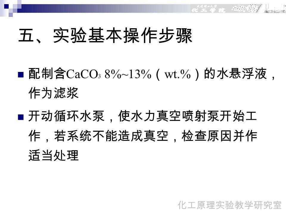 五、实验基本操作步骤 配制含 CaCO 3 8%~13% ( wt.% )的水悬浮液, 作为滤浆 开动循环水泵,使水力真空喷射泵开始工 作,若系统不能造成真空,检查原因并作 适当处理 化工原理实验教学研究室
