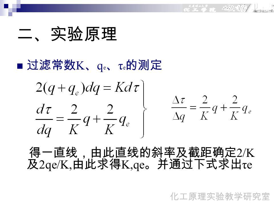 二、实验原理 过滤常数 K 、 q e 、 τ e 的测定 得一直线,由此直线的斜率及截距确定 2/K 及 2qe/K, 由此求得 K,qe 。并通过下式求出 τe 化工原理实验教学研究室