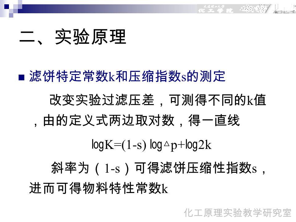 二、实验原理 滤饼特定常数 k 和压缩指数 s 的测定 改变实验过滤压差,可测得不同的 k 值 ,由的定义式两边取对数,得一直线 ㏒ K=(1-s) ㏒△ p+ ㏒ 2k 斜率为( 1-s )可得滤饼压缩性指数 s , 进而可得物料特性常数 k 化工原理实验教学研究室