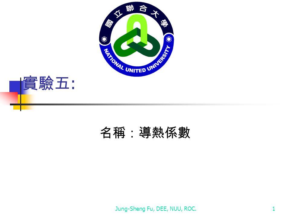 Jung-Sheng Fu, DEE, NUU, ROC.1 實驗五 : 名稱:導熱係數