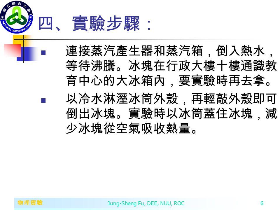 第二章 變數、常數、運算子和運算式 物理實驗 Jung-Sheng Fu, DEE, NUU, ROC6 四、實驗步驟: 連接蒸汽產生器和蒸汽箱,倒入熱水, 等待沸騰。冰塊在行政大樓十樓通識教 育中心的大冰箱內,要實驗時再去拿。 以冷水淋溼冰筒外殼,再輕敲外殼即可 倒出冰塊。實驗時以冰筒蓋住冰塊,減