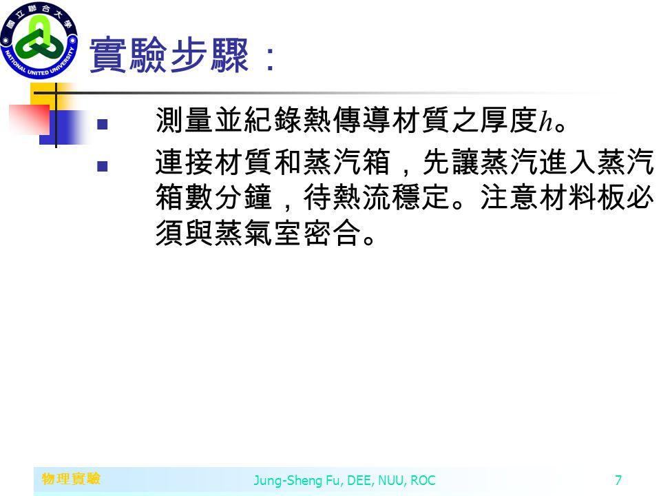 第二章 變數、常數、運算子和運算式 物理實驗 Jung-Sheng Fu, DEE, NUU, ROC7 實驗步驟: 測量並紀錄熱傳導材質之厚度 h 。 連接材質和蒸汽箱,先讓蒸汽進入蒸汽 箱數分鐘,待熱流穩定。注意材料板必 須與蒸氣室密合。