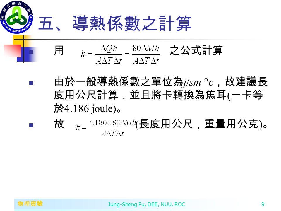 第二章 變數、常數、運算子和運算式 物理實驗 Jung-Sheng Fu, DEE, NUU, ROC9 五、導熱係數之計算 用 之公式計算 由於一般導熱係數之單位為 j/sm  c ,故建議長 度用公尺計算,並且將卡轉換為焦耳 ( 一卡等 於 4.186 joule) 。 故 ( 長度用公尺,