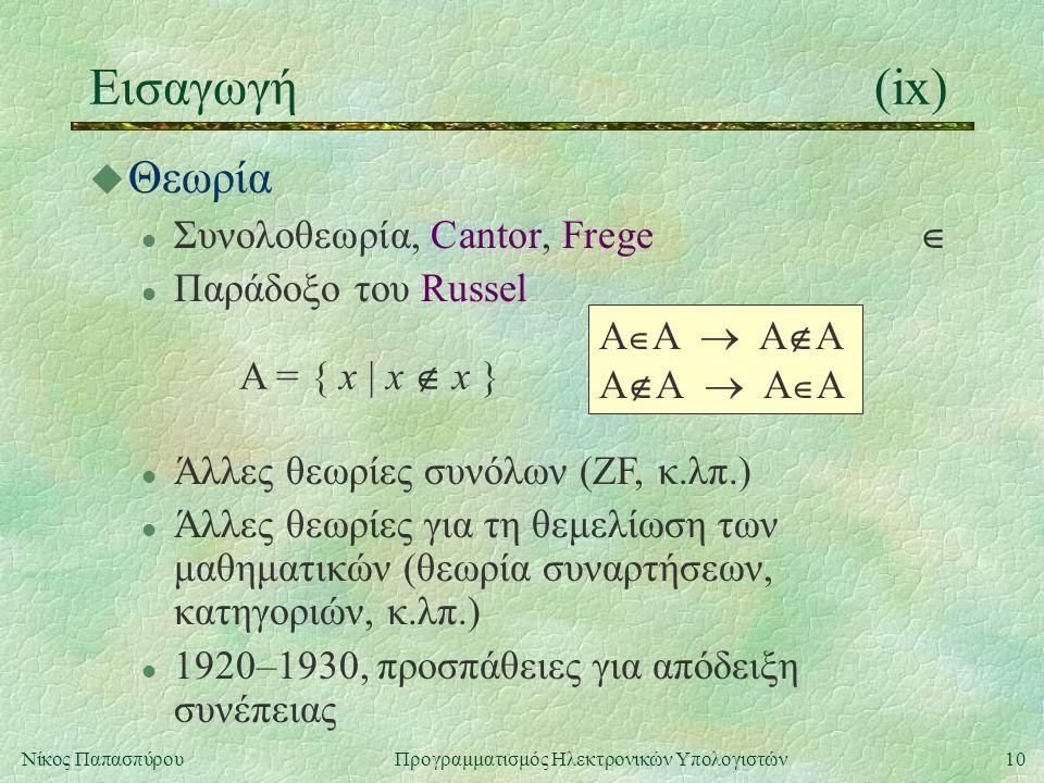 10Νίκος Παπασπύρου Προγραμματισμός Ηλεκτρονικών Υπολογιστών Εισαγωγή(ix) u Θεωρία l Συνολοθεωρία, Cantor, Frege  l Παράδοξο του Russel A = { x | x 