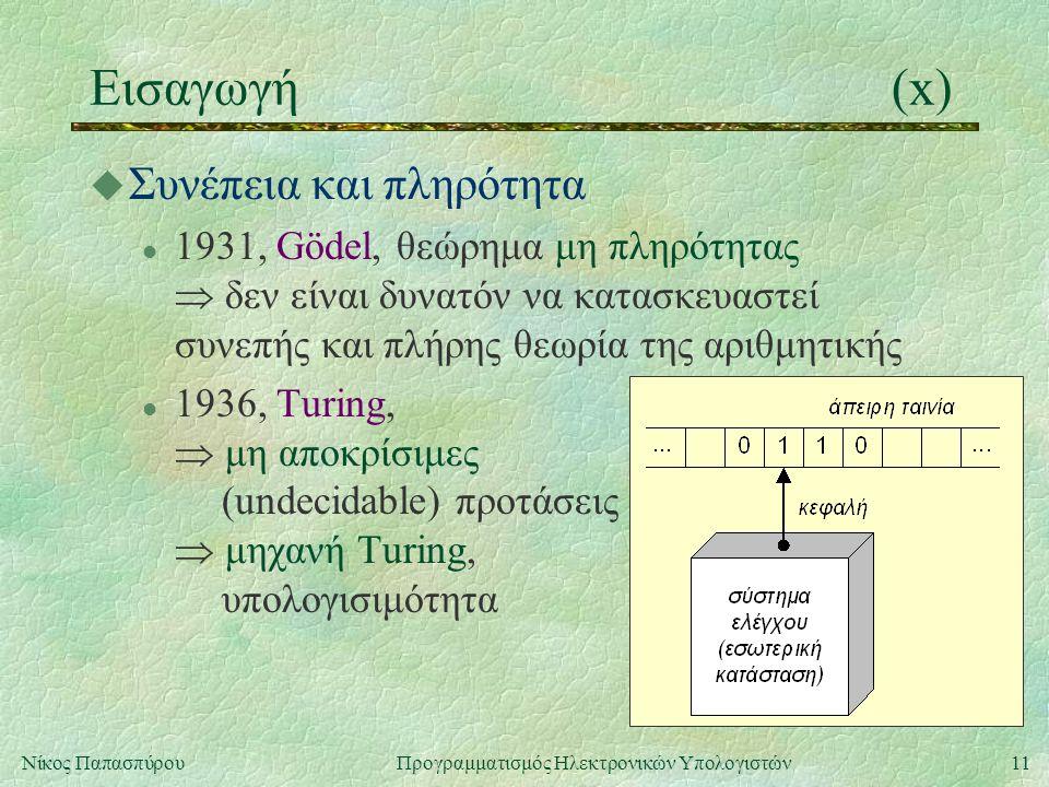 11Νίκος Παπασπύρου Προγραμματισμός Ηλεκτρονικών Υπολογιστών Εισαγωγή(x) u Συνέπεια και πληρότητα l 1931, Gödel, θεώρημα μη πληρότητας  δεν είναι δυνα