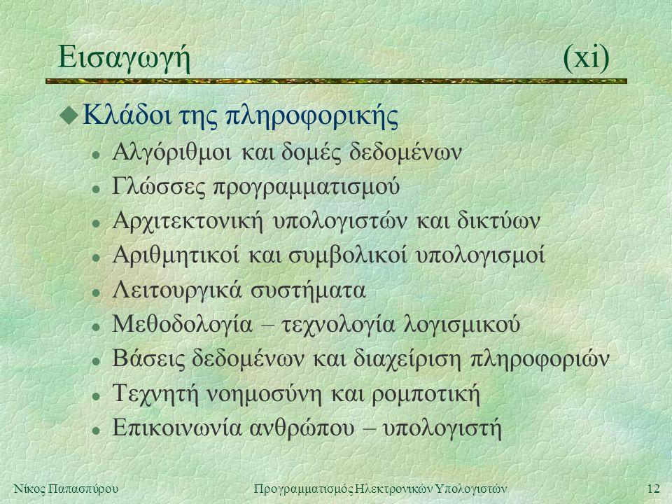 12Νίκος Παπασπύρου Προγραμματισμός Ηλεκτρονικών Υπολογιστών Εισαγωγή(xi) u Κλάδοι της πληροφορικής l Αλγόριθμοι και δομές δεδομένων l Γλώσσες προγραμμ