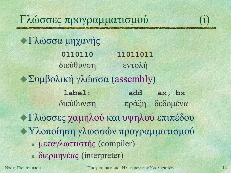 14Νίκος Παπασπύρου Προγραμματισμός Ηλεκτρονικών Υπολογιστών Γλώσσες προγραμματισμού(i) u Γλώσσα μηχανής 011011011011011 διεύθυνσηεντολή u Συμβολική γλ