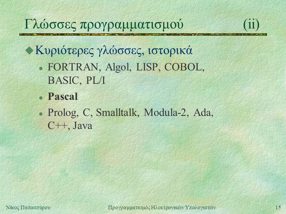 15Νίκος Παπασπύρου Προγραμματισμός Ηλεκτρονικών Υπολογιστών Γλώσσες προγραμματισμού(ii) u Κυριότερες γλώσσες, ιστορικά l FORTRAN, Algol, LISP, COBOL,