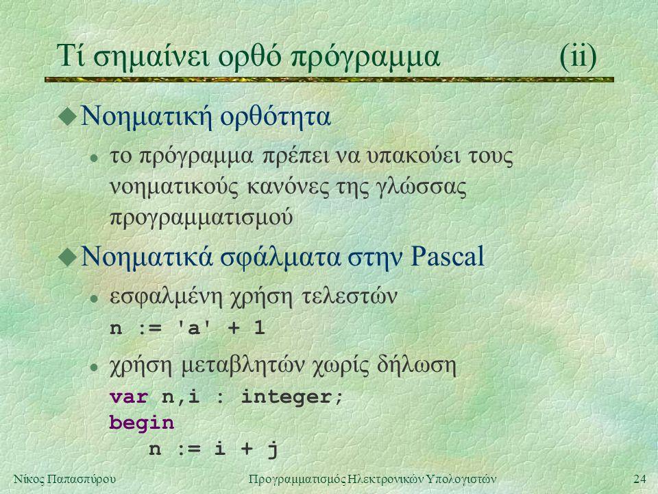 24Νίκος Παπασπύρου Προγραμματισμός Ηλεκτρονικών Υπολογιστών Τί σημαίνει ορθό πρόγραμμα(ii) u Νοηματική ορθότητα l το πρόγραμμα πρέπει να υπακούει τους