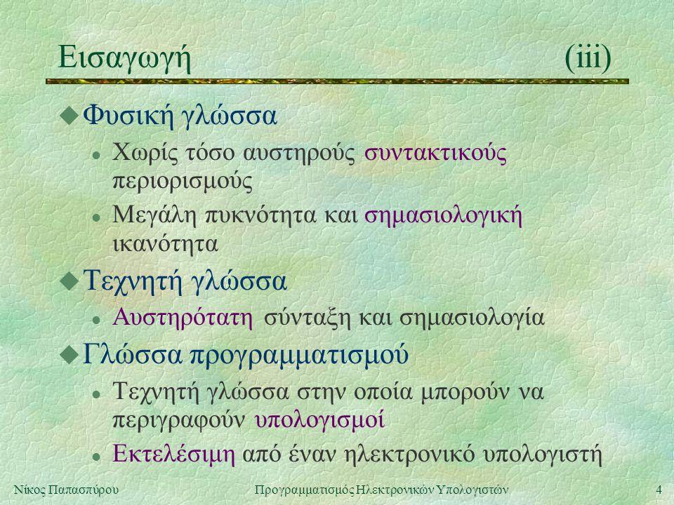 4Νίκος Παπασπύρου Προγραμματισμός Ηλεκτρονικών Υπολογιστών Εισαγωγή(iii) u Φυσική γλώσσα l Χωρίς τόσο αυστηρούς συντακτικούς περιορισμούς l Μεγάλη πυκ