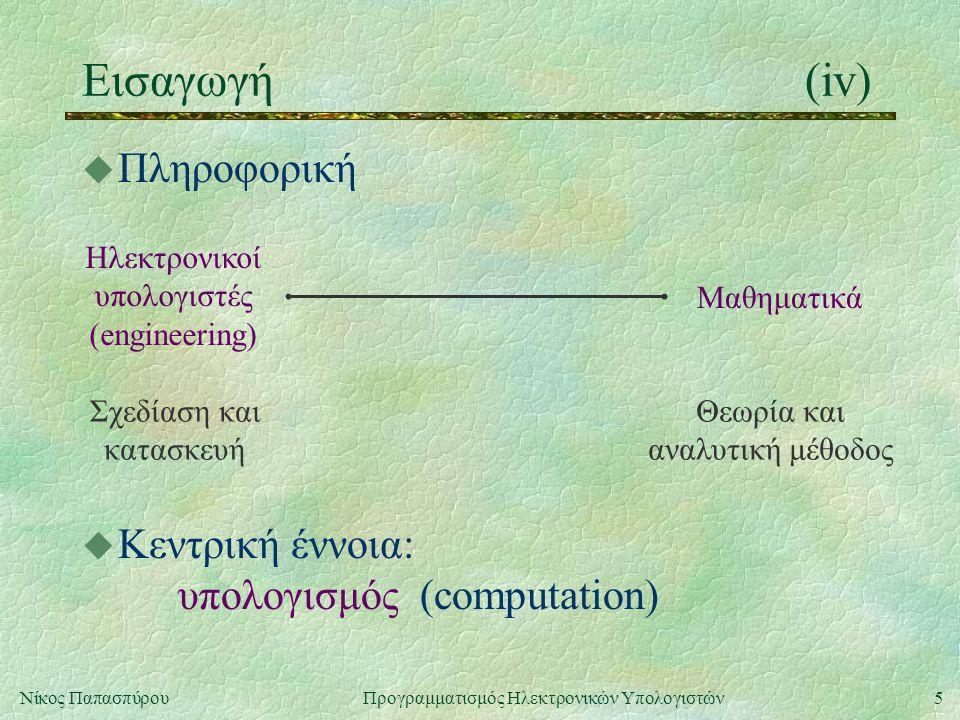 5Νίκος Παπασπύρου Προγραμματισμός Ηλεκτρονικών Υπολογιστών Εισαγωγή(iv) u Πληροφορική Ηλεκτρονικοί υπολογιστές (engineering) Μαθηματικά Σχεδίαση και κ
