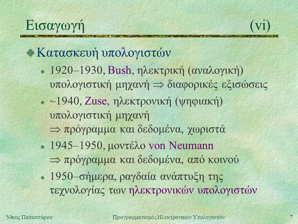 7Νίκος Παπασπύρου Προγραμματισμός Ηλεκτρονικών Υπολογιστών Εισαγωγή(vi) u Κατασκευή υπολογιστών l 1920–1930, Bush, ηλεκτρική (αναλογική) υπολογιστική