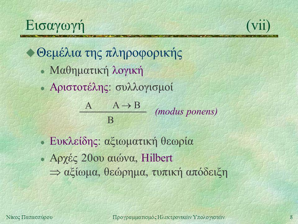 9Νίκος Παπασπύρου Προγραμματισμός Ηλεκτρονικών Υπολογιστών Εισαγωγή(viii) u Πρόγραμμα του Leibniz: θεμελίωση των μαθηματικών l γλώσσαγια όλα τα μαθηματικά l θεωρία l συνεπής (consistent) και πλήρης (complete) A   Aαντίφαση u Γλώσσα l προτασιακός λογισμόςx, c, , , , ,  l κατηγορηματικός λογισμός , 