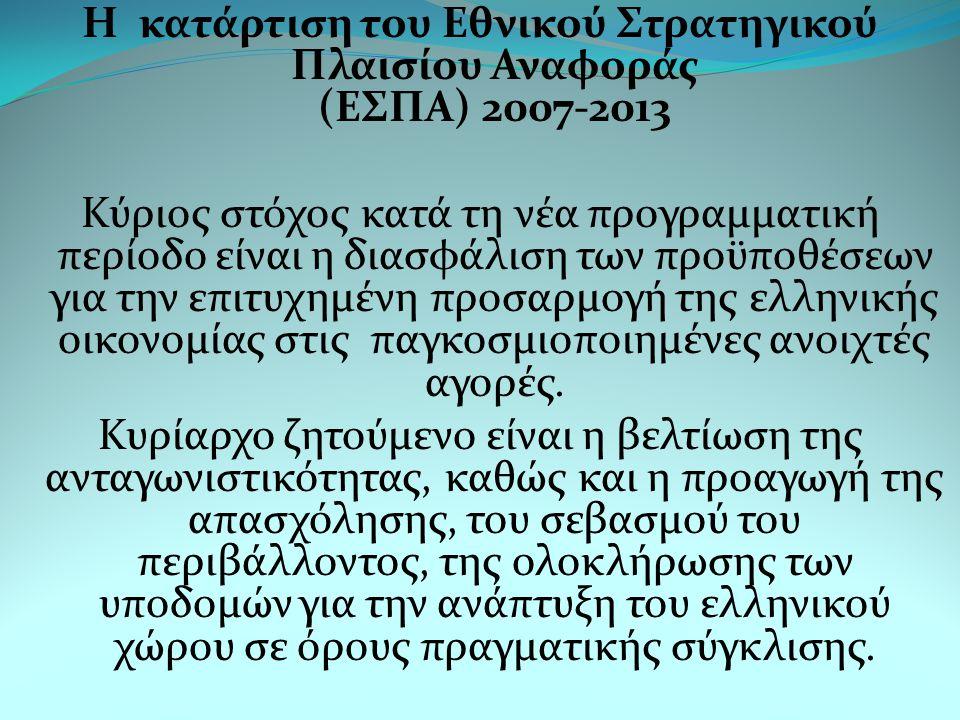 Η κατάρτιση του Εθνικού Στρατηγικού Πλαισίου Αναφοράς (ΕΣΠΑ) 2007-2013 Κύριος στόχος κατά τη νέα προγραμματική περίοδο είναι η διασφάλιση των προϋποθέσεων για την επιτυχημένη προσαρμογή της ελληνικής οικονομίας στις παγκοσμιοποιημένες ανοιχτές αγορές.