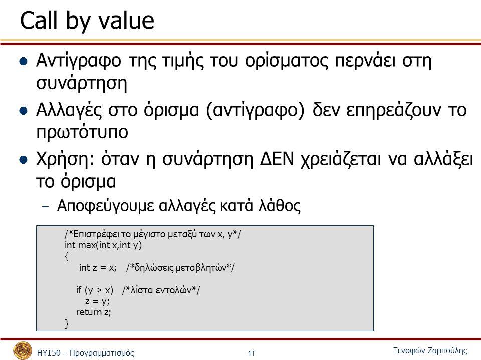 ΗΥ150 – Προγραμματισμός Ξενοφών Ζαμπούλης 11 Call by value Αντίγραφο της τιμής του ορίσματος περνάει στη συνάρτηση Αλλαγές στο όρισμα (αντίγραφο) δεν επηρεάζουν το πρωτότυπο Χρήση: όταν η συνάρτηση ΔΕΝ χρειάζεται να αλλάξει το όρισμα – Αποφεύγουμε αλλαγές κατά λάθος /*Επιστρέφει το μέγιστο μεταξύ των x, y*/ int max(int x,int y) { int z = x; /*δηλώσεις μεταβλητών*/ if (y > x) /*λίστα εντολών*/ z = y; return z; }