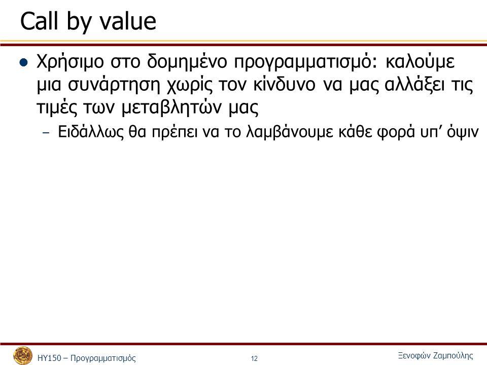 ΗΥ150 – Προγραμματισμός Ξενοφών Ζαμπούλης 12 Call by value Χρήσιμο στο δομημένο προγραμματισμό: καλούμε μια συνάρτηση χωρίς τον κίνδυνο να μας αλλάξει τις τιμές των μεταβλητών μας – Ειδάλλως θα πρέπει να το λαμβάνουμε κάθε φορά υπ' όψιν