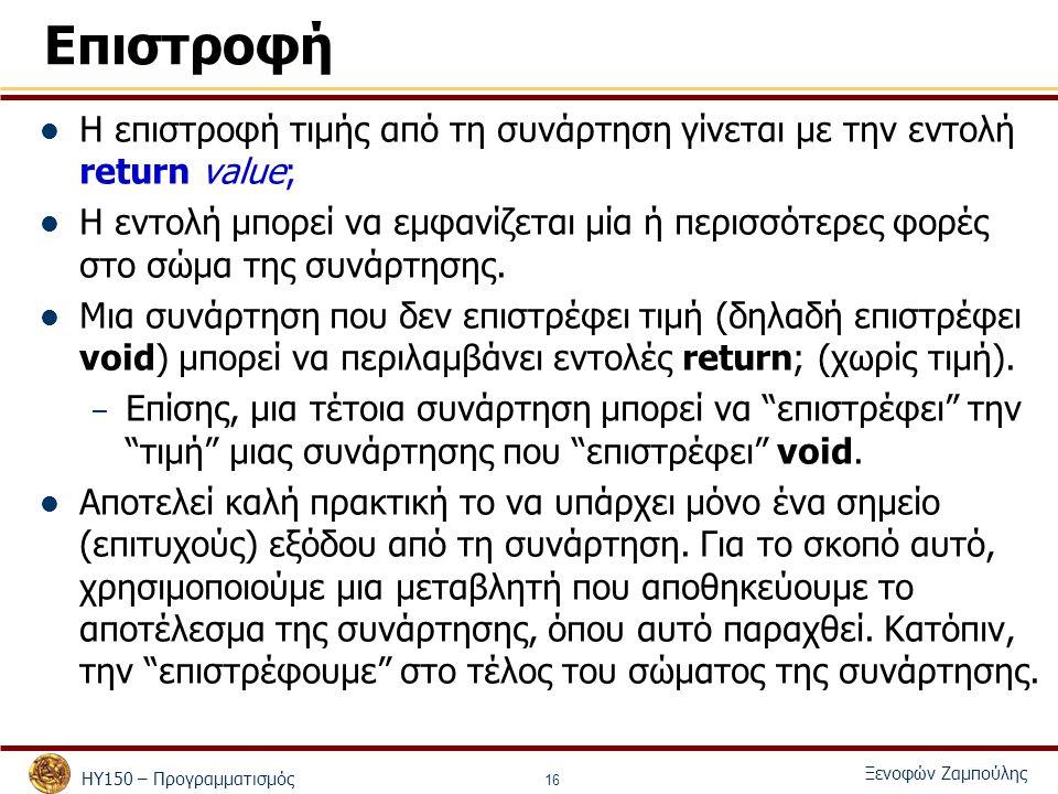 ΗΥ150 – Προγραμματισμός Ξενοφών Ζαμπούλης 16 Επιστροφή Η επιστροφή τιμής από τη συνάρτηση γίνεται με την εντολή return value; Η εντολή μπορεί να εμφανίζεται μία ή περισσότερες φορές στο σώμα της συνάρτησης.