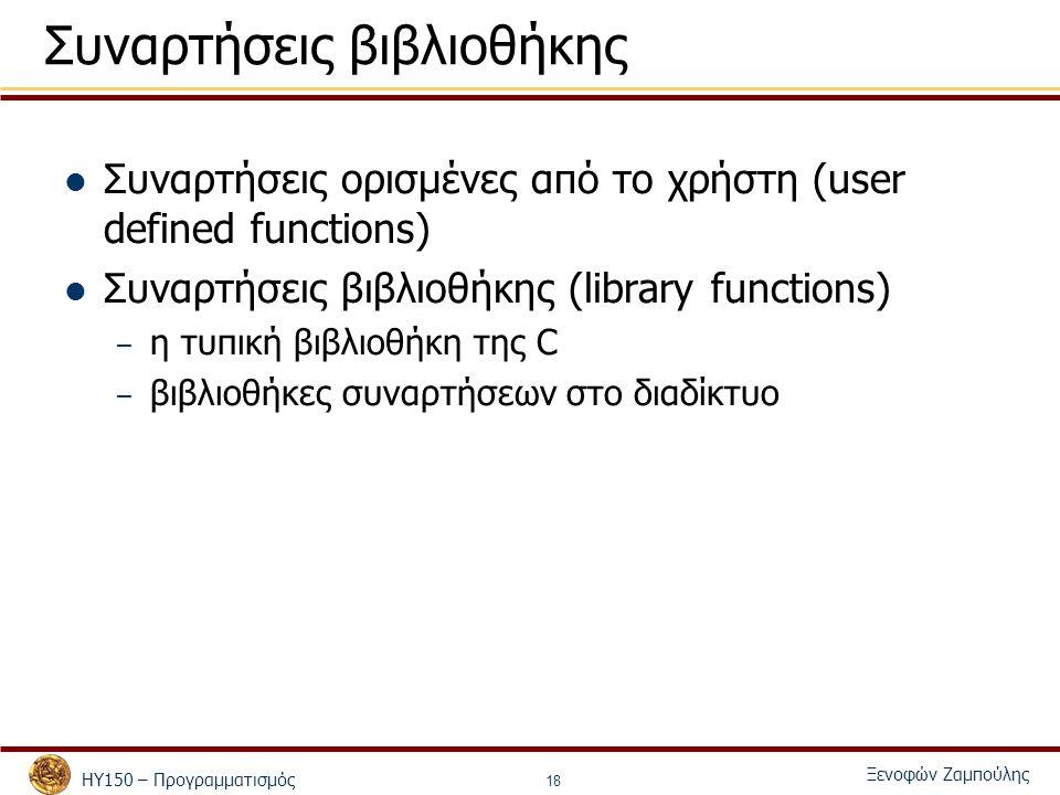 ΗΥ150 – Προγραμματισμός Ξενοφών Ζαμπούλης 18 Συναρτήσεις βιβλιοθήκης Συναρτήσεις ορισμένες από το χρήστη (user defined functions) Συναρτήσεις βιβλιοθήκης (library functions) – η τυπική βιβλιοθήκη της C – βιβλιοθήκες συναρτήσεων στο διαδίκτυο