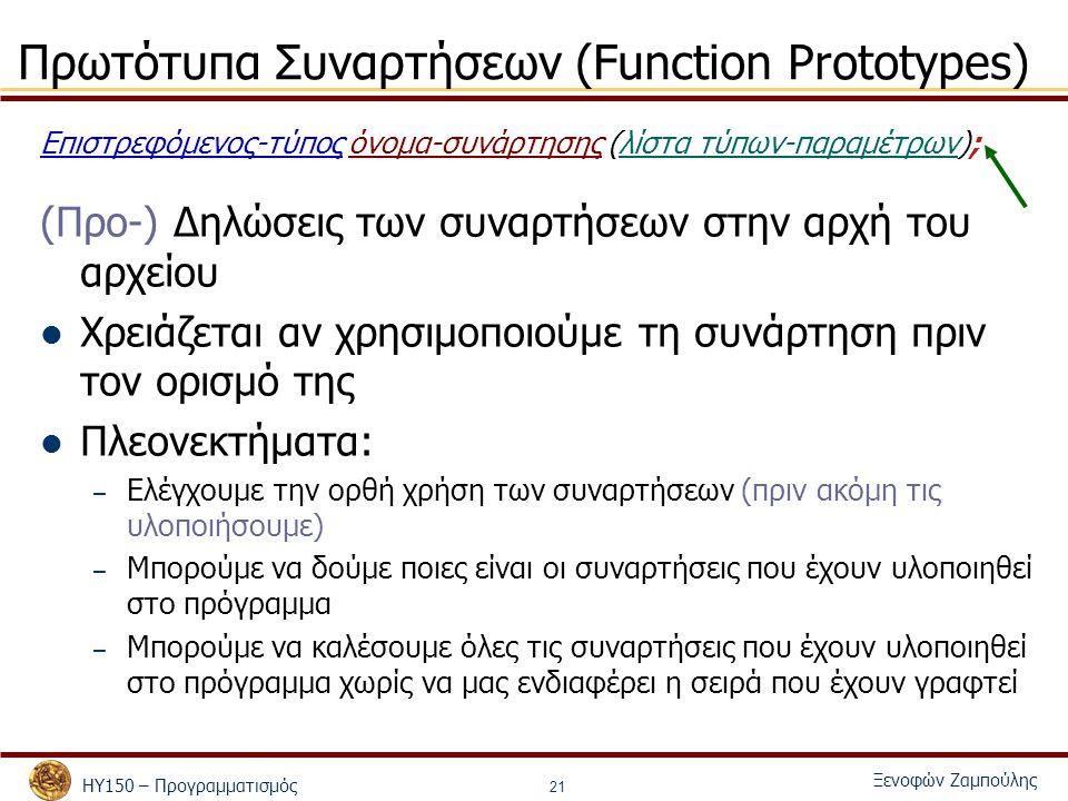 ΗΥ150 – Προγραμματισμός Ξενοφών Ζαμπούλης 21 Πρωτότυπα Συναρτήσεων (Function Prototypes) Επιστρεφόμενος-τύπος όνομα-συνάρτησης (λίστα τύπων-παραμέτρων); (Προ-) Δηλώσεις των συναρτήσεων στην αρχή του αρχείου Χρειάζεται αν χρησιμοποιούμε τη συνάρτηση πριν τον ορισμό της Πλεονεκτήματα: – Ελέγχουμε την ορθή χρήση των συναρτήσεων (πριν ακόμη τις υλοποιήσουμε) – Μπορούμε να δούμε ποιες είναι οι συναρτήσεις που έχουν υλοποιηθεί στο πρόγραμμα – Μπορούμε να καλέσουμε όλες τις συναρτήσεις που έχουν υλοποιηθεί στο πρόγραμμα χωρίς να μας ενδιαφέρει η σειρά που έχουν γραφτεί