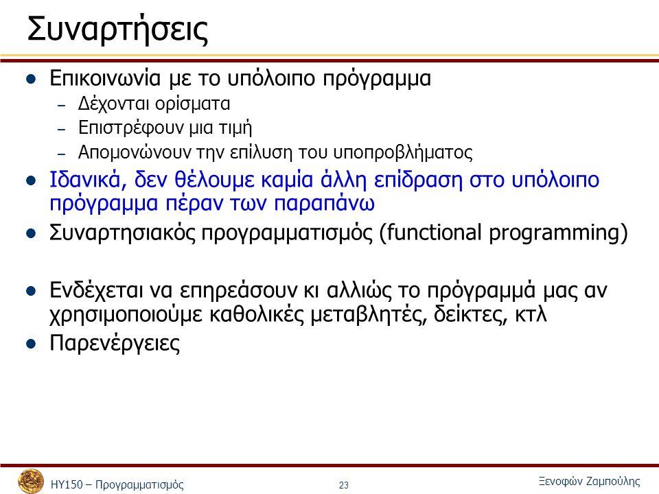 ΗΥ150 – Προγραμματισμός Ξενοφών Ζαμπούλης 23 Συναρτήσεις Επικοινωνία με το υπόλοιπο πρόγραμμα – Δέχονται ορίσματα – Επιστρέφουν μια τιμή – Απομονώνουν την επίλυση του υποπροβλήματος Ιδανικά, δεν θέλουμε καμία άλλη επίδραση στο υπόλοιπο πρόγραμμα πέραν των παραπάνω Συναρτησιακός προγραμματισμός (functional programming) Ενδέχεται να επηρεάσουν κι αλλιώς το πρόγραμμά μας αν χρησιμοποιούμε καθολικές μεταβλητές, δείκτες, κτλ Παρενέργειες