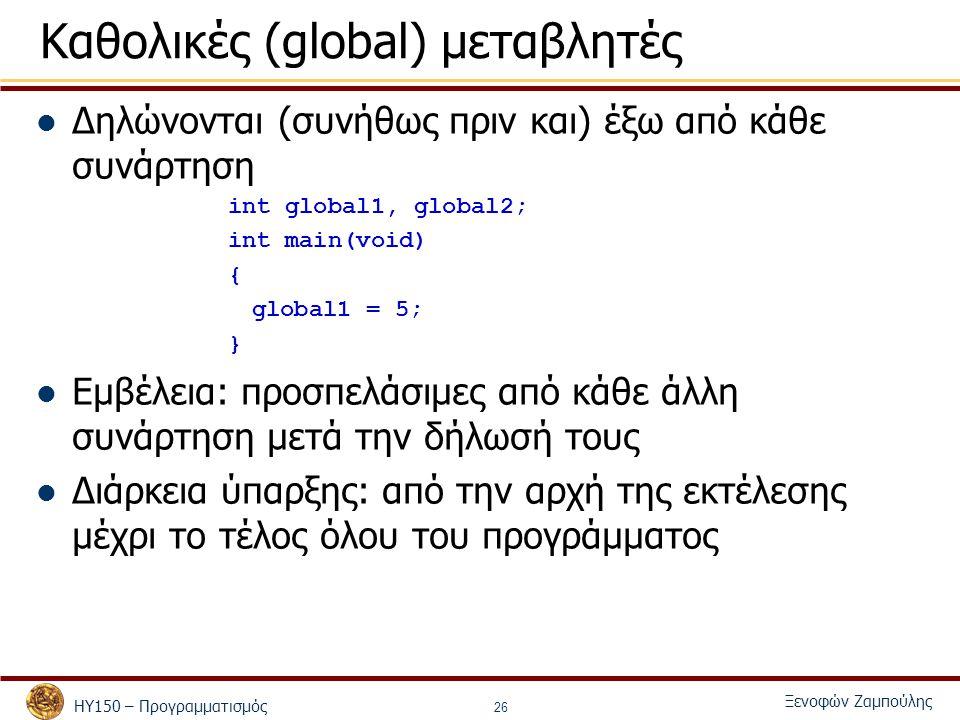 ΗΥ150 – Προγραμματισμός Ξενοφών Ζαμπούλης 26 Καθολικές (global) μεταβλητές Δηλώνονται (συνήθως πριν και) έξω από κάθε συνάρτηση int global1, global2; int main(void) { global1 = 5; } Εμβέλεια: προσπελάσιμες από κάθε άλλη συνάρτηση μετά την δήλωσή τους Διάρκεια ύπαρξης: από την αρχή της εκτέλεσης μέχρι το τέλος όλου του προγράμματος
