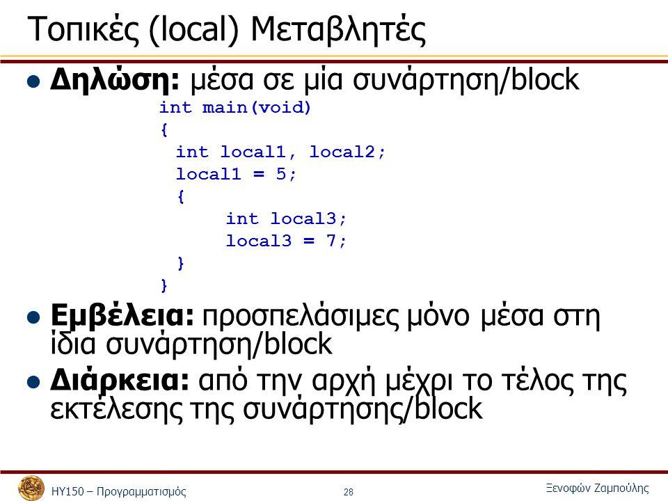 ΗΥ150 – Προγραμματισμός Ξενοφών Ζαμπούλης 28 Τοπικές (local) Μεταβλητές Δηλώση: μέσα σε μία συνάρτηση/block int main(void) { int local1, local2; local1 = 5; { int local3; local3 = 7; } Εμβέλεια: προσπελάσιμες μόνο μέσα στη ίδια συνάρτηση/block Διάρκεια: από την αρχή μέχρι το τέλος της εκτέλεσης της συνάρτησης/block