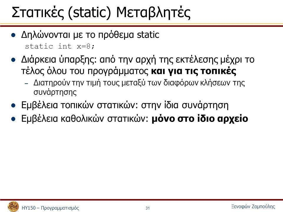 ΗΥ150 – Προγραμματισμός Ξενοφών Ζαμπούλης 31 Στατικές (static) Μεταβλητές Δηλώνονται με το πρόθεμα static static int x=8; Διάρκεια ύπαρξης: από την αρχή της εκτέλεσης μέχρι το τέλος όλου του προγράμματος και για τις τοπικές – Διατηρούν την τιμή τους μεταξύ των διαφόρων κλήσεων της συνάρτησης Εμβέλεια τοπικών στατικών: στην ίδια συνάρτηση Εμβέλεια καθολικών στατικών: μόνο στο ίδιο αρχείο
