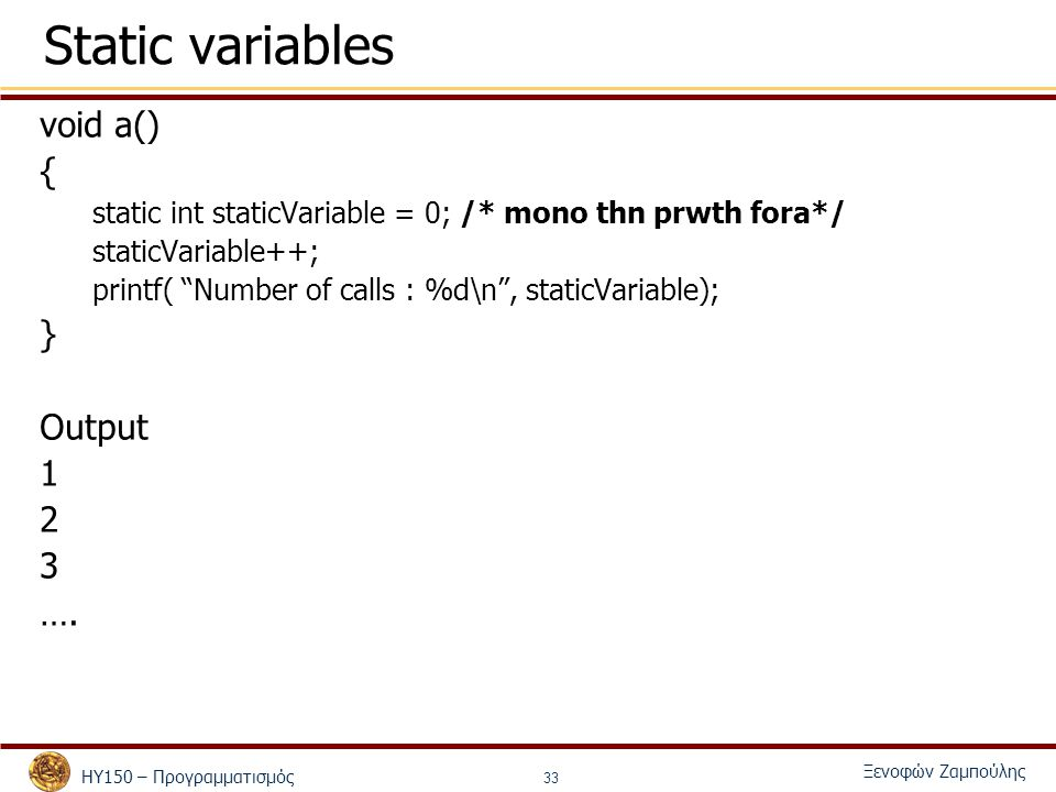 ΗΥ150 – Προγραμματισμός Ξενοφών Ζαμπούλης 33 Static variables void a() { static int staticVariable = 0; /* mono thn prwth fora*/ staticVariable++; pri