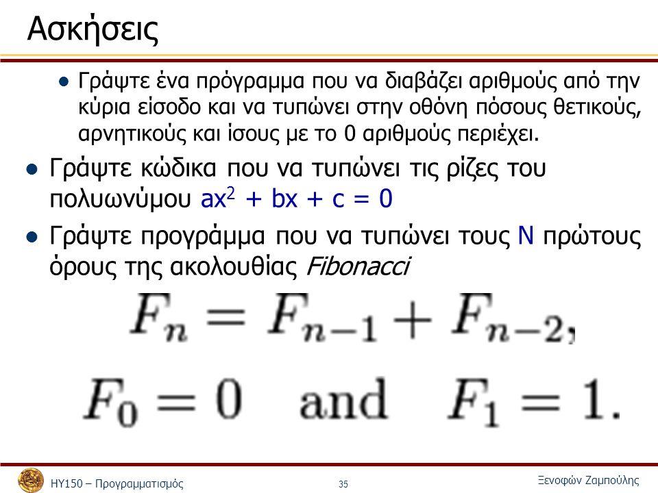 ΗΥ150 – Προγραμματισμός Ξενοφών Ζαμπούλης 35 Ασκήσεις Γράψτε ένα πρόγραμμα που να διαβάζει αριθμούς από την κύρια είσοδο και να τυπώνει στην οθόνη πόσους θετικούς, αρνητικούς και ίσους με το 0 αριθμούς περιέχει.