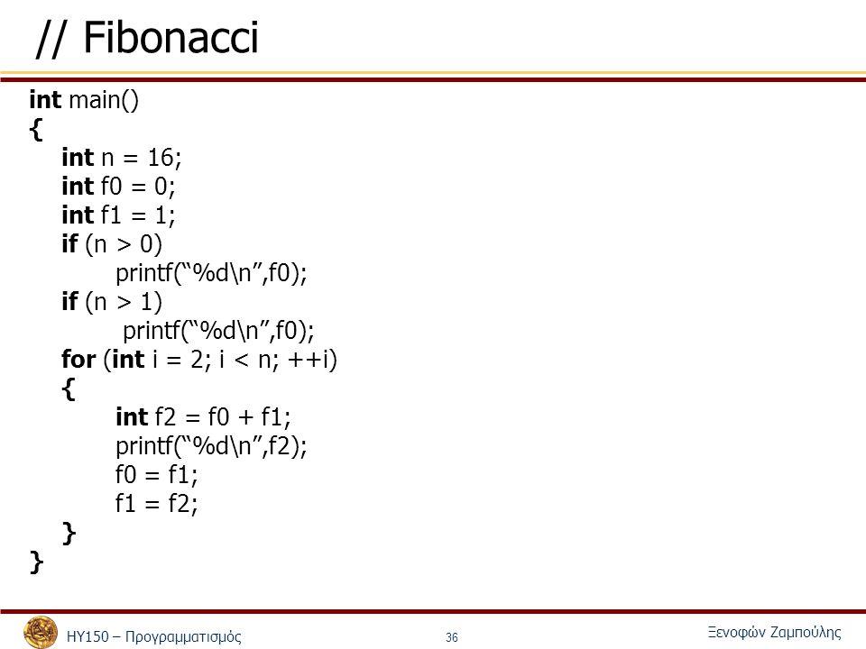ΗΥ150 – Προγραμματισμός Ξενοφών Ζαμπούλης 36 // Fibonacci int main() { int n = 16; int f0 = 0; int f1 = 1; if (n > 0) printf( %d\n ,f0); if (n > 1) printf( %d\n ,f0); for (int i = 2; i < n; ++i) { int f2 = f0 + f1; printf( %d\n ,f2); f0 = f1; f1 = f2; }