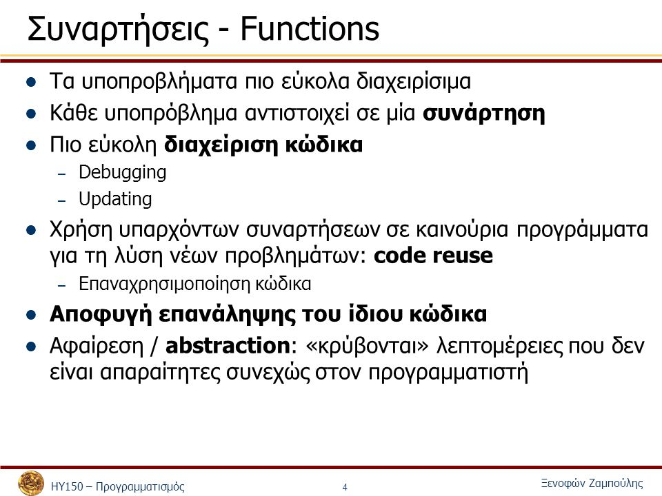 ΗΥ150 – Προγραμματισμός Ξενοφών Ζαμπούλης 4 Συναρτήσεις - Functions Τα υποπροβλήματα πιο εύκολα διαχειρίσιμα Κάθε υποπρόβλημα αντιστοιχεί σε μία συνάρτηση Πιο εύκολη διαχείριση κώδικα – Debugging – Updating Χρήση υπαρχόντων συναρτήσεων σε καινούρια προγράμματα για τη λύση νέων προβλημάτων: code reuse – Επαναχρησιμοποίηση κώδικα Αποφυγή επανάληψης του ίδιου κώδικα Αφαίρεση / abstraction: «κρύβονται» λεπτομέρειες που δεν είναι απαραίτητες συνεχώς στον προγραμματιστή
