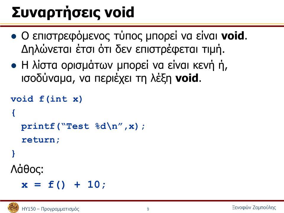 ΗΥ150 – Προγραμματισμός Ξενοφών Ζαμπούλης 9 Συναρτήσεις void Ο επιστρεφόμενος τύπος μπορεί να είναι void. Δηλώνεται έτσι ότι δεν επιστρέφεται τιμή. Η