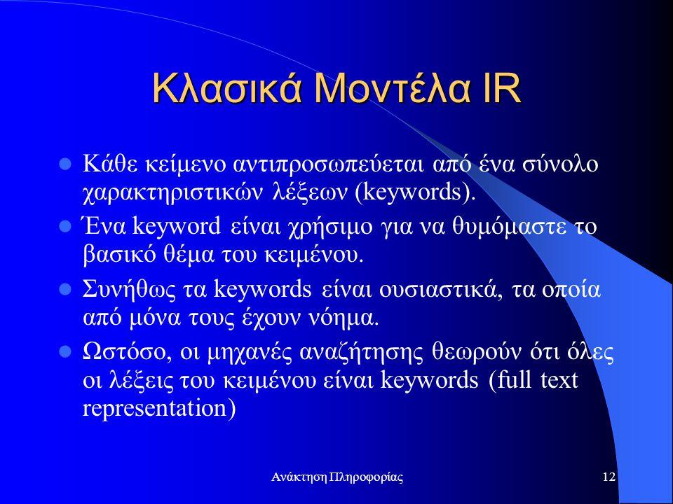 Ανάκτηση Πληροφορίας12 Κλασικά Μοντέλα IR Κάθε κείμενο αντιπροσωπεύεται από ένα σύνολο χαρακτηριστικών λέξεων (keywords).