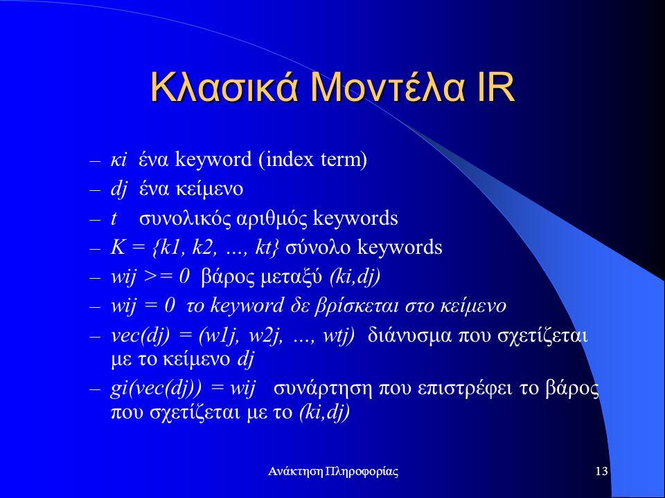 Ανάκτηση Πληροφορίας13 Κλασικά Μοντέλα IR – κi ένα keyword (index term) – dj ένα κείμενο – t συνολικός αριθμός keywords – K = {k1, k2, …, kt} σύνολο keywords – wij >= 0 βάρος μεταξύ (ki,dj) – wij = 0 το keyword δε βρίσκεται στο κείμενο – vec(dj) = (w1j, w2j, …, wtj) διάνυσμα που σχετίζεται με το κείμενο dj – gi(vec(dj)) = wij συνάρτηση που επιστρέφει το βάρος που σχετίζεται με το (ki,dj)