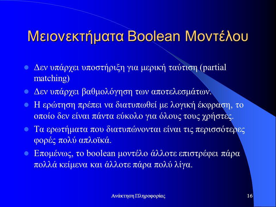 Ανάκτηση Πληροφορίας16 Μειονεκτήματα Boolean Μοντέλου Δεν υπάρχει υποστήριξη για μερική ταύτιση (partial matching) Δεν υπάρχει βαθμολόγηση των αποτελεσμάτων.