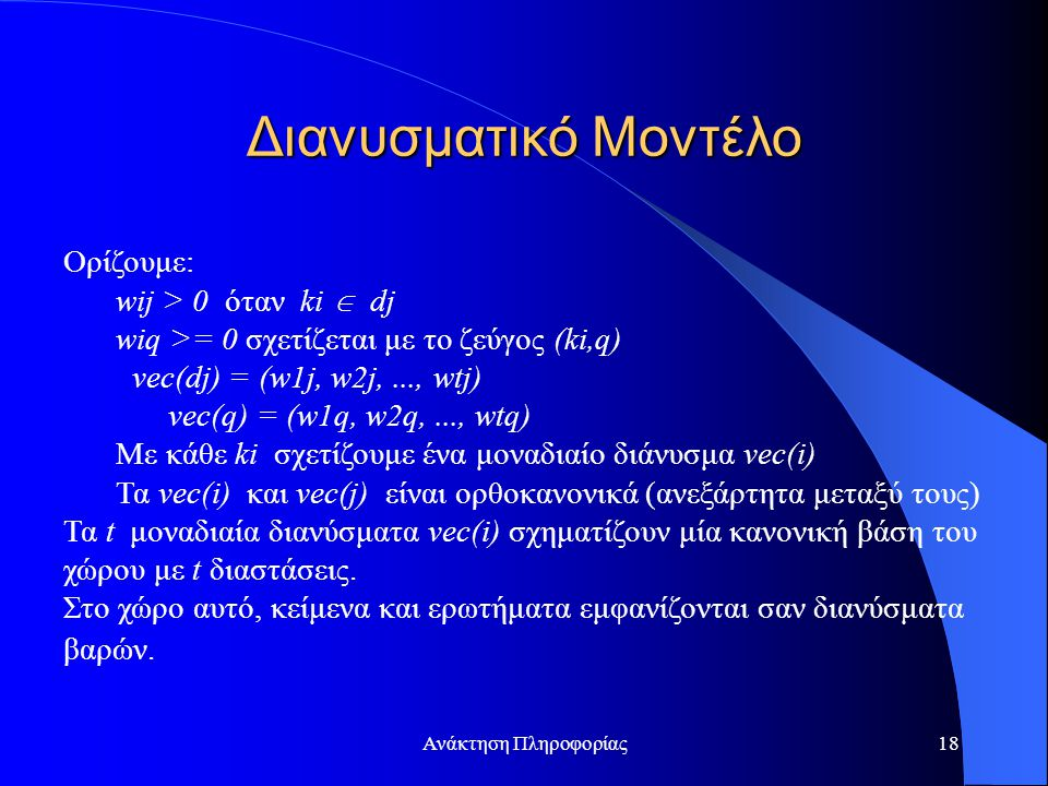 Ανάκτηση Πληροφορίας18 Ορίζουμε: wij > 0 όταν ki  dj wiq >= 0 σχετίζεται με το ζεύγος (ki,q) vec(dj) = (w1j, w2j,..., wtj) vec(q) = (w1q, w2q,..., wtq) Με κάθε ki σχετίζουμε ένα μοναδιαίο διάνυσμα vec(i) Τα vec(i) και vec(j) είναι ορθοκανονικά (ανεξάρτητα μεταξύ τους) Τα t μοναδιαία διανύσματα vec(i) σχηματίζουν μία κανονική βάση του χώρου με t διαστάσεις.
