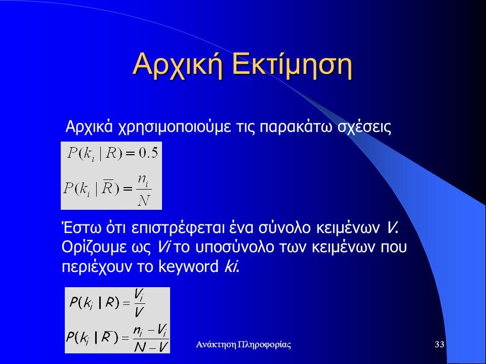 Ανάκτηση Πληροφορίας33 Αρχική Εκτίμηση Αρχικά χρησιμοποιούμε τις παρακάτω σχέσεις Έστω ότι επιστρέφεται ένα σύνολο κειμένων V. Ορίζουμε ως Vi το υποσύ