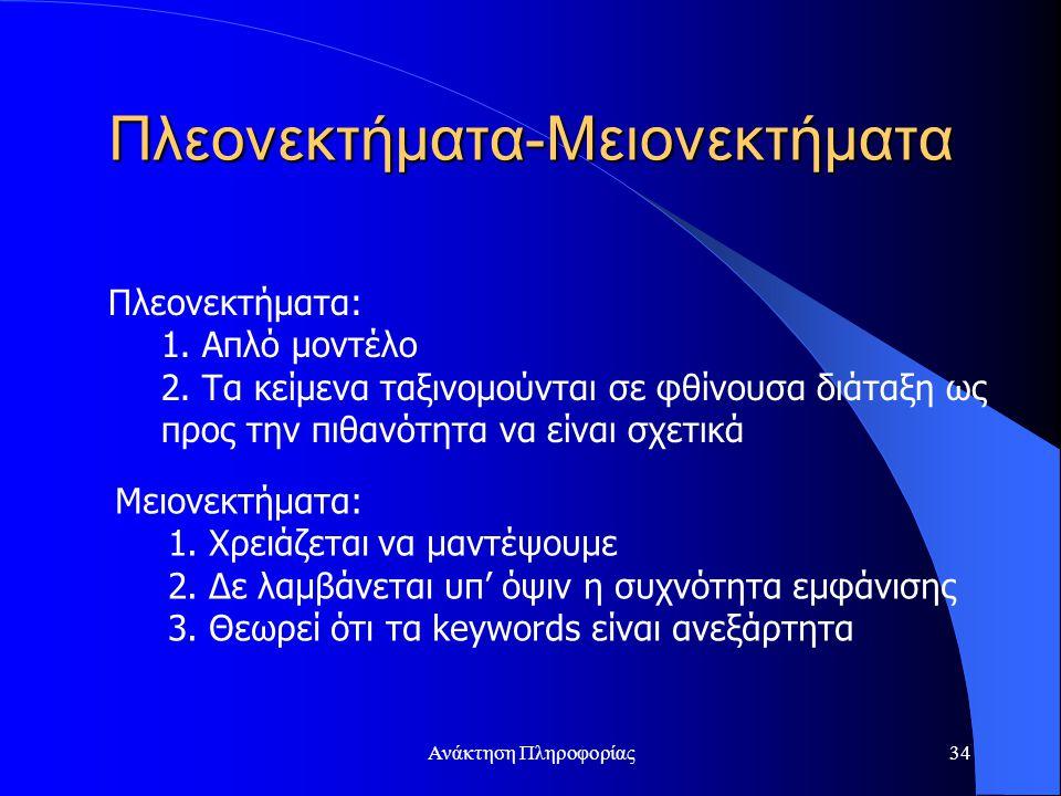 Ανάκτηση Πληροφορίας34 Πλεονεκτήματα-Μειονεκτήματα Πλεονεκτήματα: 1. Απλό μοντέλο 2. Τα κείμενα ταξινομούνται σε φθίνουσα διάταξη ως προς την πιθανότη