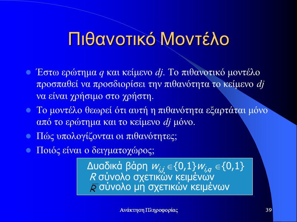 Ανάκτηση Πληροφορίας39 Έστω ερώτημα q και κείμενο dj. Το πιθανοτικό μοντέλο προσπαθεί να προσδιορίσει την πιθανότητα το κείμενο dj να είναι χρήσιμο στ